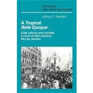 A Tropical  Belle Epoque: Elite Culture and Society in Turn-of-the-Century Rio de Janeiro by Jeffrey D. Needell, 9780521126014