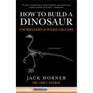 How to Build a Dinosaur : The New Science of Reverse Evolution by Horner, Jack; Gorman, James, 9780452296015