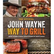 The Official John Wayne Way to Grill Great Stories & Manly Meals Shared By Duke's Family by Unknown, 9781942556015