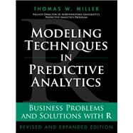 Modeling Techniques in Predictive Analytics Business Problems and Solutions with R, Revised and Expanded Edition by Miller, Thomas W., 9780133886016