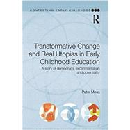 Transformative Change and Real Utopias in Early Childhood Education: A story of democracy, experimentation and potentiality by Peter; RMOSS018RMOSS023 RMOSS0, 9780415656016