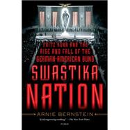 Swastika Nation Fritz Kuhn and the Rise and Fall of the German-American Bund by Bernstein, Arnie, 9781250056016