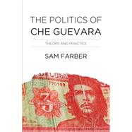 The Politics of Che Guevara by Farber, Samuel, 9781608466016