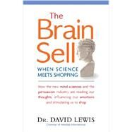 The Brain Sell: When Science Meets Shopping; How the New Mind Sciences and the Persuasion Industry Are Reading Our Thoughts, Influencing Our Emotions, and Stimulating by Lewis, David, Dr., 9781857886016