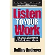 Listen to Your Work : Job-Active Advice from A Battle-Scarred Mentor by Andrews, Collins, 9781935166016