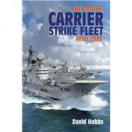 The British Carrier Strike Fleet: After 1945 by Hobbs, David, 9781591146018