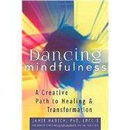 Dancing Mindfulness: A Creative Path to Healing and Transformation by Marich, Jamie, Ph.D., 9781594736018