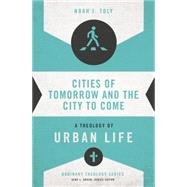 Cities of Tomorrow and the City to Come: A Theology of Urban Life by Toly, Noah, 9780310516019