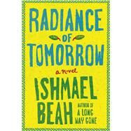 Radiance of Tomorrow A Novel by Beah, Ishmael, 9780374246020