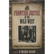 More Frontier Justice in the Wild West Bungled, Bizarre, and Fascinating Executions by Wilson, R. Michael, 9780762796021