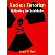 Nuclear Terrorism : Rethinking the Unthinkable by Marrs, Robert W., 9781410216021