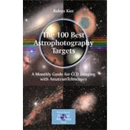 100 Best Astrophotography Targets : A Monthly Guide for CCD Imaging with Amateur Telescopes by Kier, Ruben, 9781441906021