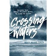 Crossing the Waters by Fields, Leslie Leyland, 9781631466021