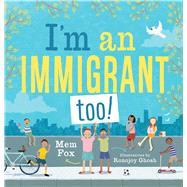 I'm an Immigrant Too! by Fox, Mem; Ghosh, Ronojoy, 9781534436022