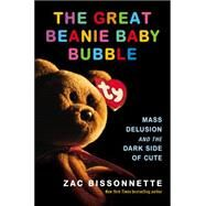 The Great Beanie Baby Bubble: Mass Delusion and the Dark Side of Cute by Bissonnette, Zac, 9781591846024