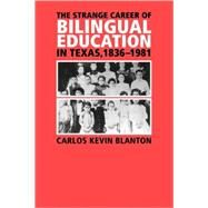 The Strange Career of Bilingual Education in Texas, 1836-1981 by Blanton, Carlos Kevin, 9781585446025