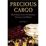 Precious Cargo How Foods From the Americas Changed The World by DeWitt, David, 9781619026025