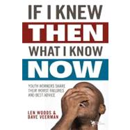If I Knew Then What I Know Now : Youth Workers Share Their Worst Failures and Best Advice by Len Woods and Dave Veerman, 9780310286028