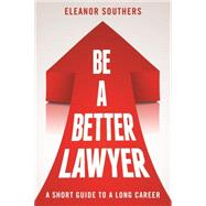 Be a Better Lawyer: A Short Guide to a Long Career by Southers, Eleanor, 9781627226028