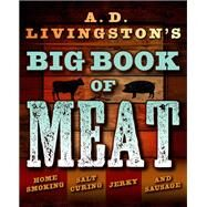 A.D. Livingston's Big Book of Meat Home Smoking, Salt Curing, Jerky, and Sausage by Livingston, A. D., 9781493026029
