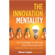 The Innovation Mentality Six Strategies to Disrupt the Status Quo and Reinvent the Way We Work by Llopis, Glenn; Eber, Jim, 9781599186030