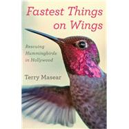 Fastest Things on Wings: Rescuing Hummingbirds in Hollywood by Masear, Terry, 9780544416031