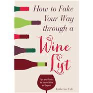 How to Fake Your Way through a Wine List Tips and Tricks to Sound Like an Expert by Cole, Katherine, 9781454916031