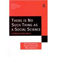 There is No Such Thing as a Social Science: In Defence of Peter Winch by Hutchinson,Phil, 9781138256033
