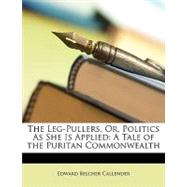 The Leg-Pullers, Or, Politics as She Is Applied: A Tale of the Puritan Commonwealth by Callender, Edward Belcher, 9781148776033