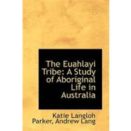 The Euahlayi Tribe: A Study of Aboriginal Life in Australia by Langloh Parker, Andrew Lang Katie, 9780554716039
