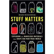 Stuff Matters: Exploring the Marvelous Materials That Shape Our Man-made World by Miodownik, Mark, 9780544236042
