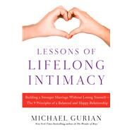 Lessons of Lifelong Intimacy Building a Stronger Marriage Without Losing Yourself—The Nine Principles to a Balanced and Happy Relationship by Gurian, Michael, 9781476756042