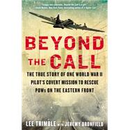 Beyond The Call The True Story of One World War II Pilot's Covert Mission to Rescue POWs on the Eastern Front by Trimble, Lee; Dronfield, Jeremy, 9780425276044