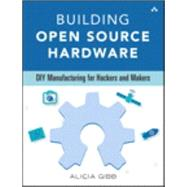 Building Open Source Hardware DIY Manufacturing for Hackers and Makers by Gibb, Alicia, 9780321906045