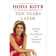 Ten Years Later Six People Who Faced Adversity and Transformed Their Lives by Kotb, Hoda, 9781451656046