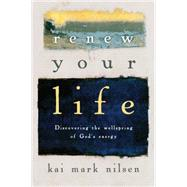 Renew Your Life: Discovering the Wellspring of God's Energy by Nilsen, Kai Mark, 9780830846047
