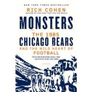 Monsters: The 1985 Chicago Bears and the Wild Heart of Football by Cohen, Rich, 9781250056047