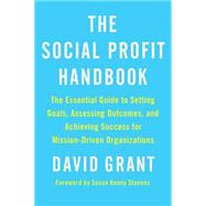 The Social Profit Handbook: The Essential Guide to Setting Goals, Assessing Outcomes, and Achieving Success for Mission-driven Organizations by Grant, David, 9781603586047