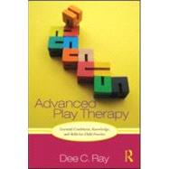Advanced Play Therapy: Essential Conditions, Knowledge, and Skills for Child Practice by Ray; Dee C., 9780415886048
