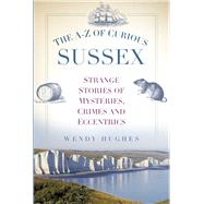 The A-z of Curious Sussex by Hughes, Wendy, 9780750956048