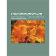 Brighton in an Uproar: Comprising Anecdotes a Novel, Founded on Facts by Moriarty, Henrietta Maria, 9780217186049