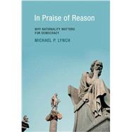 In Praise of Reason: Why Rationality Matters for Democracy by Lynch, Michael P., 9780262526050
