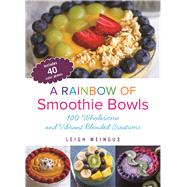 A Rainbow of Smoothie Bowls 100 Wholesome and Vibrant Blended Creations by Weingus, Leigh, 9781612436050