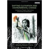 Shifting Cultivation and Environmental Change: Indigenous People, Agriculture and Forest Conservation by Cairns; Malcolm F., 9780415746052
