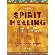 Spirit Healing How to Make Your Life Work by Atwood, Mary Dean, 9781454926054