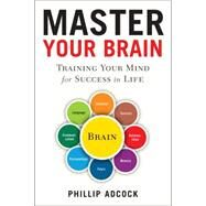 Master Your Brain Training Your Mind for Success in Life by Adcock, Phillip, 9781454916055