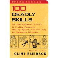 100 Deadly Skills The SEAL Operative's Guide to Eluding Pursuers, Evading Capture, and Surviving Any Dangerous Situation by Emerson, Clint, 9781476796055