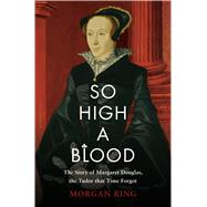 So High a Blood The Story of Margaret Douglas, the Tudor that Time Forgot by Ring, Morgan, 9781632866059