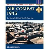 Air Combat 1945 The Aircraft of World War II's Final Year by Nijboer, Donald, 9780811716062