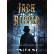 Jack the Ripper The Murders, the Mystery, the Myth by Stapleton, Victor; Tan, Darren, 9781472806062
